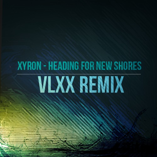 "VLXX Hits Us With An Electro House Remix Of Xyron's ""Heading For New Shores"""